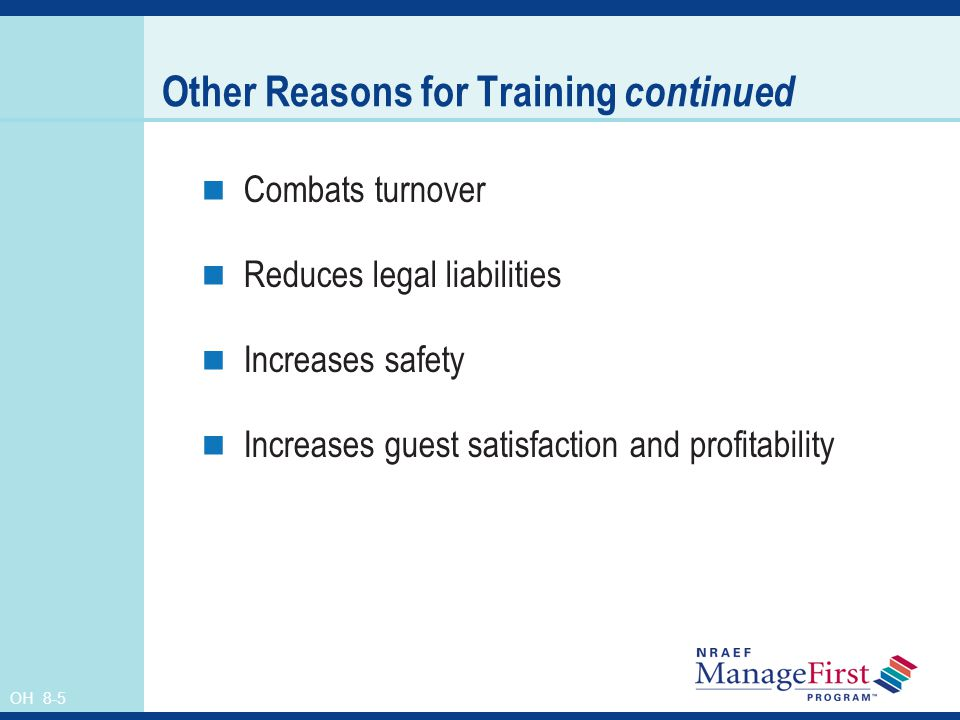 OH 8-5 Other Reasons for Training continued Combats turnover Reduces legal liabilities Increases safety Increases guest satisfaction and profitability