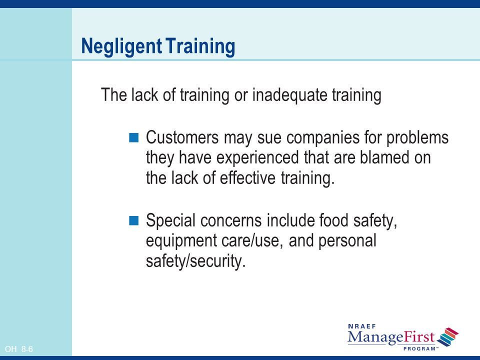 OH 8-6 Negligent Training The lack of training or inadequate training Customers may sue companies for problems they have experienced that are blamed on the lack of effective training.