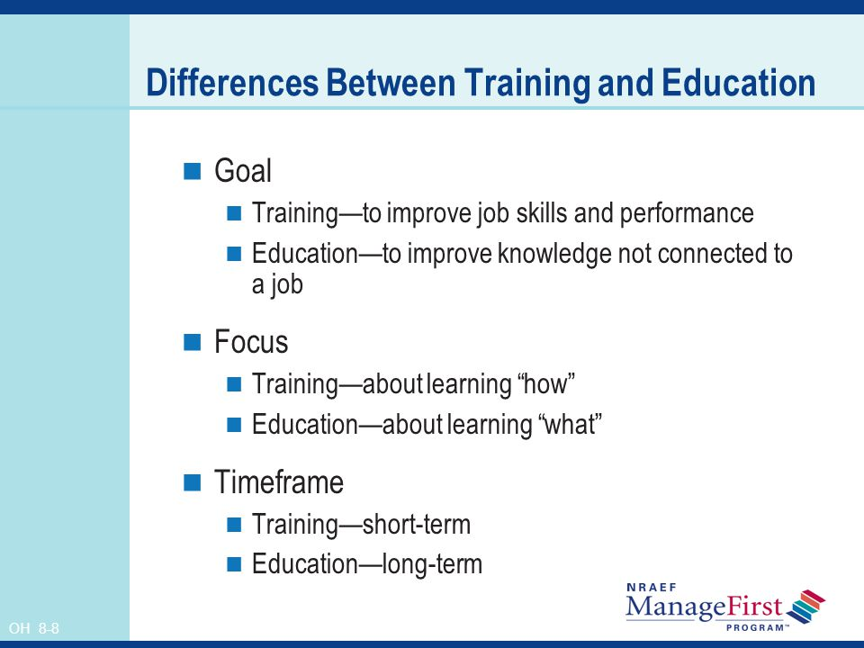 OH 8-8 Differences Between Training and Education Goal Trainingto improve job skills and performance Educationto improve knowledge not connected to a