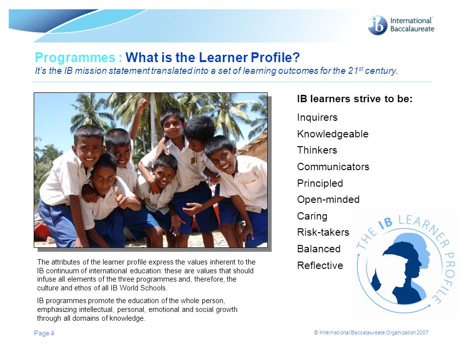 © International Baccalaureate Organization 2007 Page 4 Programmes : What is the Learner Profile? Its the IB mission statement translated into a set of