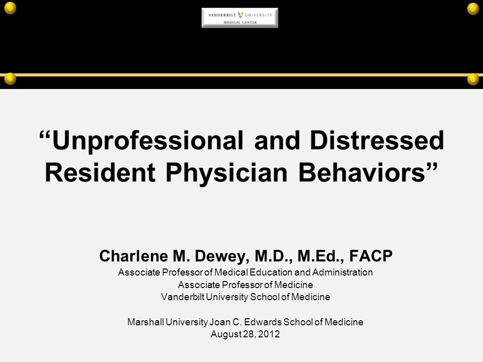 Unprofessional and Distressed Resident Physician Behaviors Charlene M. Dewey, M.D., M.Ed., FACP Associate Professor of Medical Education and Administr