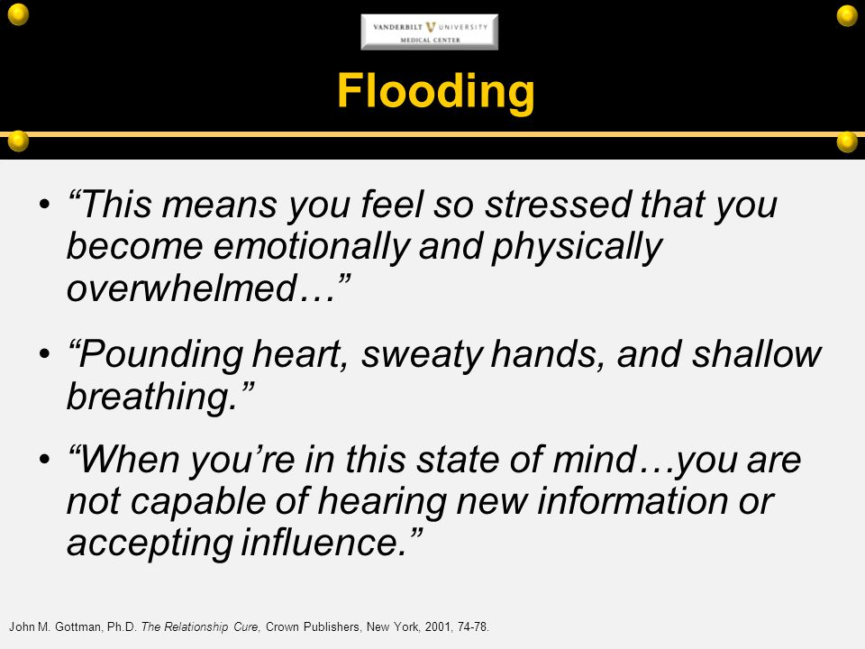 Flooding This means you feel so stressed that you become emotionally and physically overwhelmed… Pounding heart, sweaty hands, and shallow breathing.