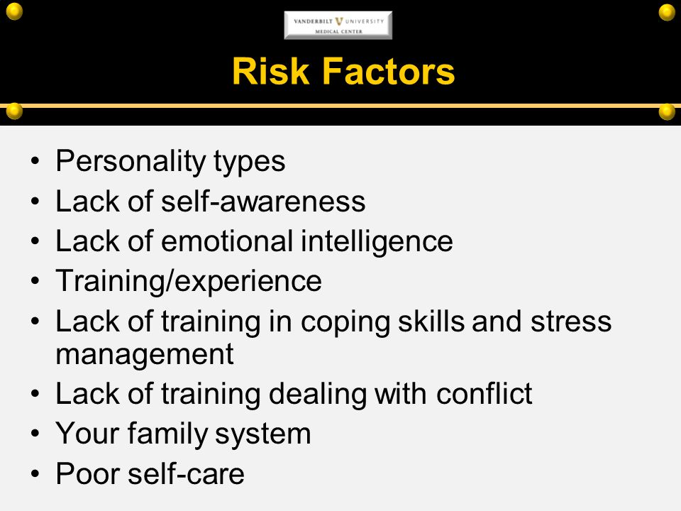 Risk Factors Personality types Lack of self-awareness Lack of emotional intelligence Training/experience Lack of training in coping skills and stress