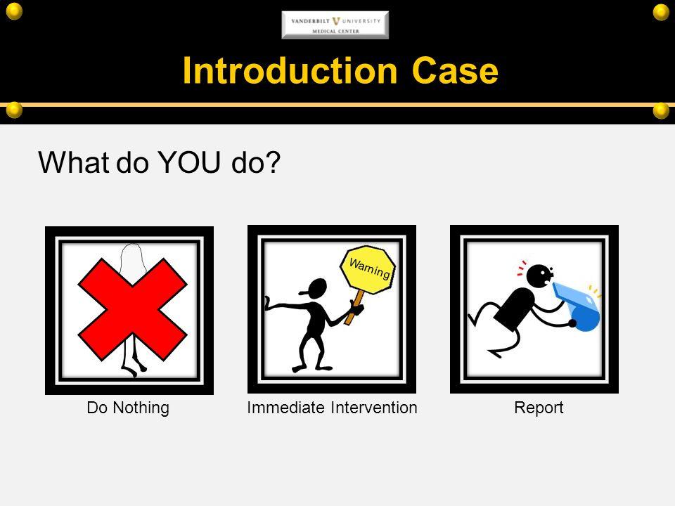Introduction Case What do YOU do? Warning Do NothingImmediate InterventionReport