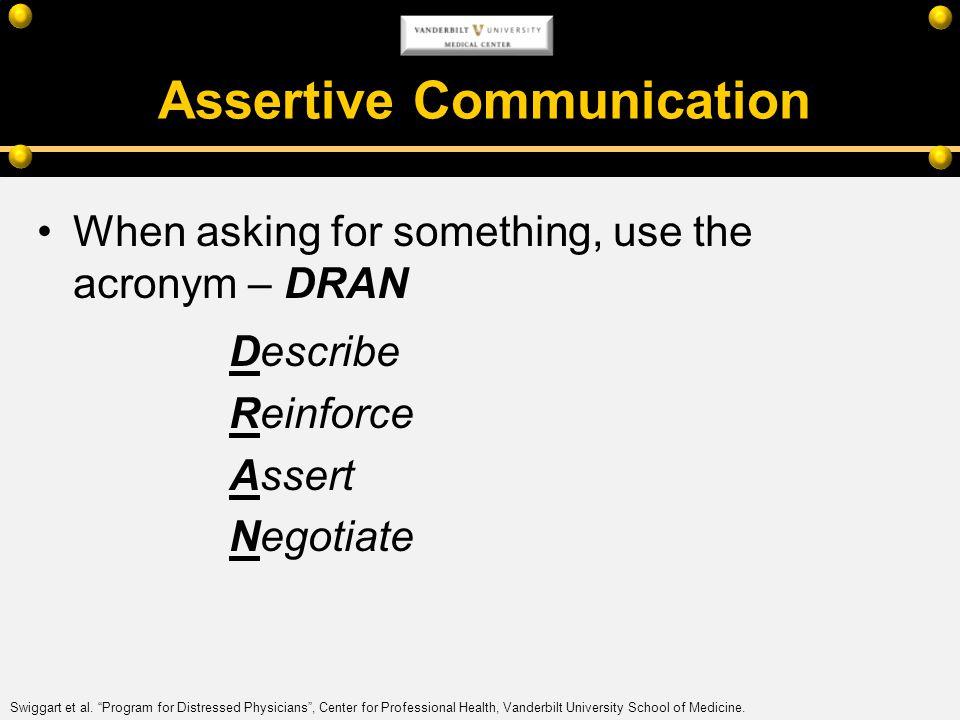 Assertive Communication When asking for something, use the acronym – DRAN Describe Reinforce Assert Negotiate Swiggart et al. Program for Distressed P