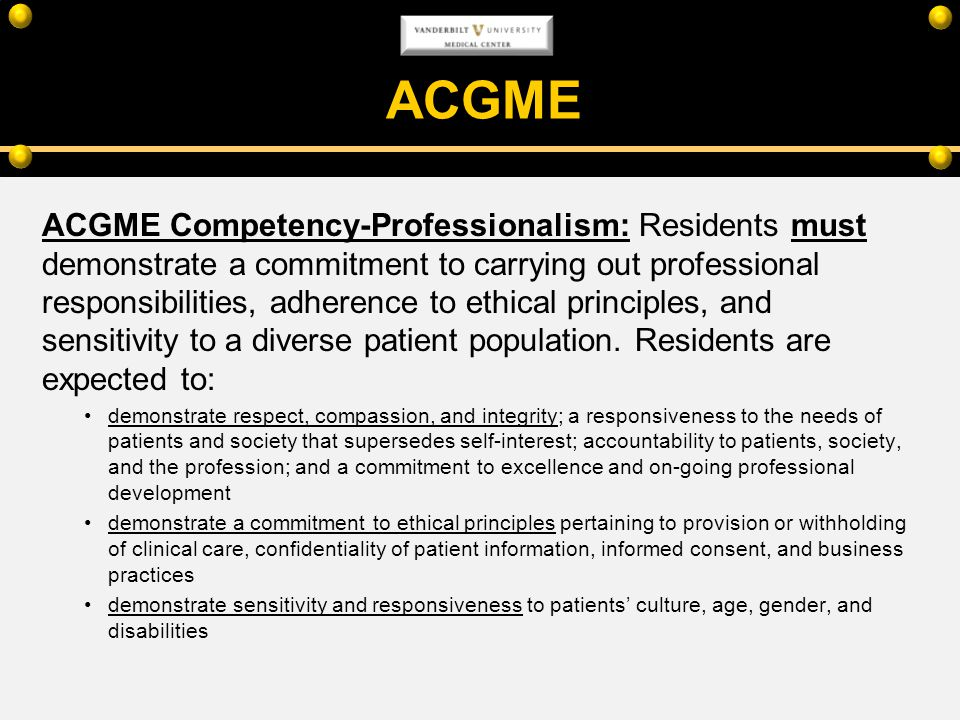 ACGME ACGME Competency-Professionalism: Residents must demonstrate a commitment to carrying out professional responsibilities, adherence to ethical pr