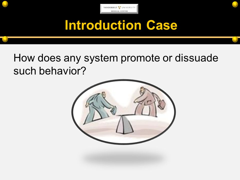Introduction Case How does any system promote or dissuade such behavior?