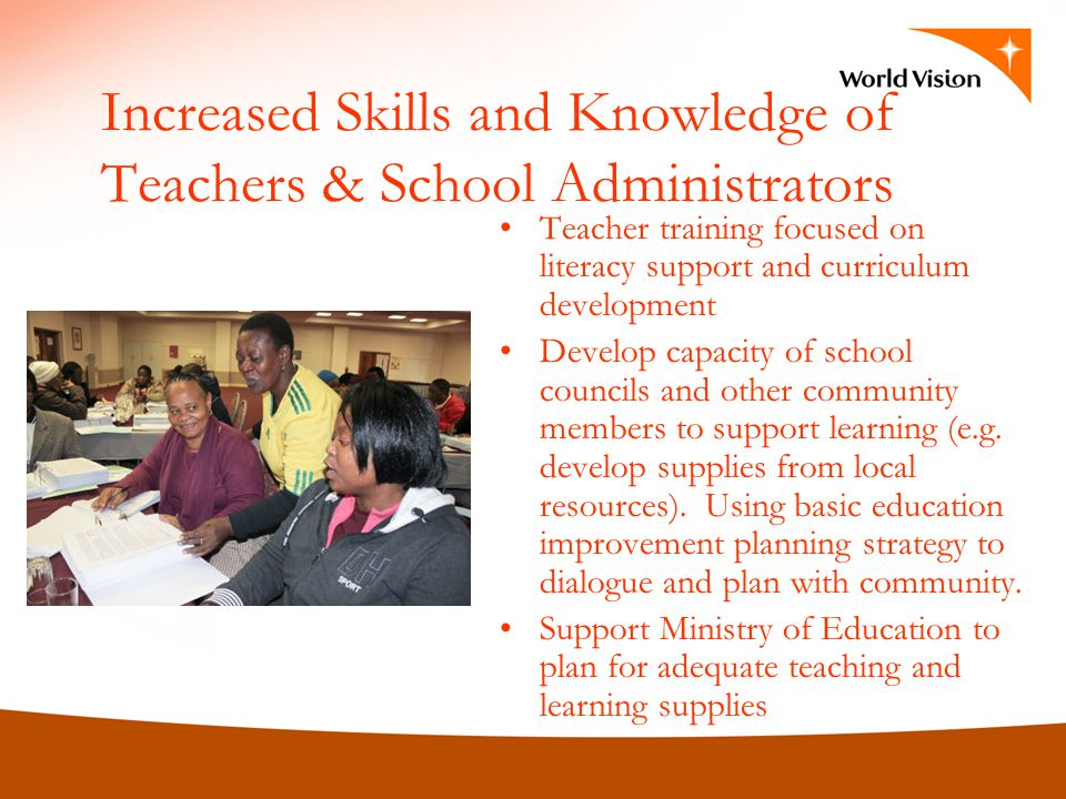 Increased Skills and Knowledge of Teachers & School Administrators Teacher training focused on literacy support and curriculum development Develop capacity of school councils and other community members to support learning (e.g.