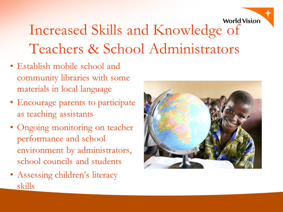 Increased Skills and Knowledge of Teachers & School Administrators Establish mobile school and community libraries with some materials in local language Encourage parents to participate as teaching assistants Ongoing monitoring on teacher performance and school environment by administrators, school councils and students Assessing childrens literacy skills