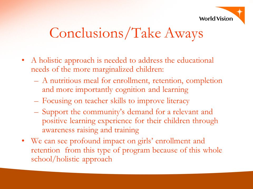 Conclusions/Take Aways A holistic approach is needed to address the educational needs of the more marginalized children: –A nutritious meal for enrollment, retention, completion and more importantly cognition and learning –Focusing on teacher skills to improve literacy –Support the communitys demand for a relevant and positive learning experience for their children through awareness raising and training We can see profound impact on girls enrollment and retention from this type of program because of this whole school/holistic approach