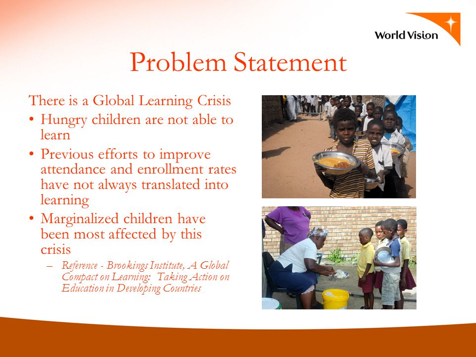 Problem Statement There is a Global Learning Crisis Hungry children are not able to learn Previous efforts to improve attendance and enrollment rates
