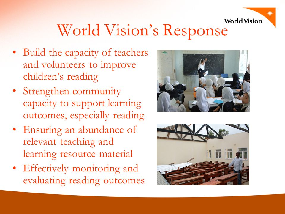 World Visions Response Build the capacity of teachers and volunteers to improve childrens reading Strengthen community capacity to support learning outcomes, especially reading Ensuring an abundance of relevant teaching and learning resource material Effectively monitoring and evaluating reading outcomes