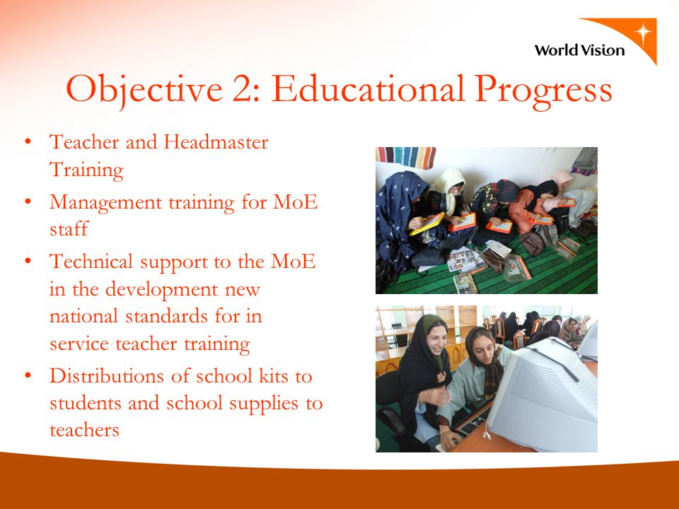 Objective 2: Educational Progress Teacher and Headmaster Training Management training for MoE staff Technical support to the MoE in the development new national standards for in service teacher training Distributions of school kits to students and school supplies to teachers