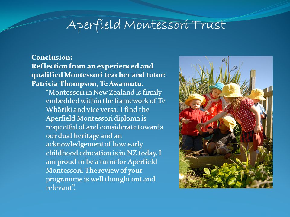 Aperfield Montessori Trust Conclusion: Reflection from an experienced and qualified Montessori teacher and tutor: Patricia Thompson, Te Awamutu. Monte