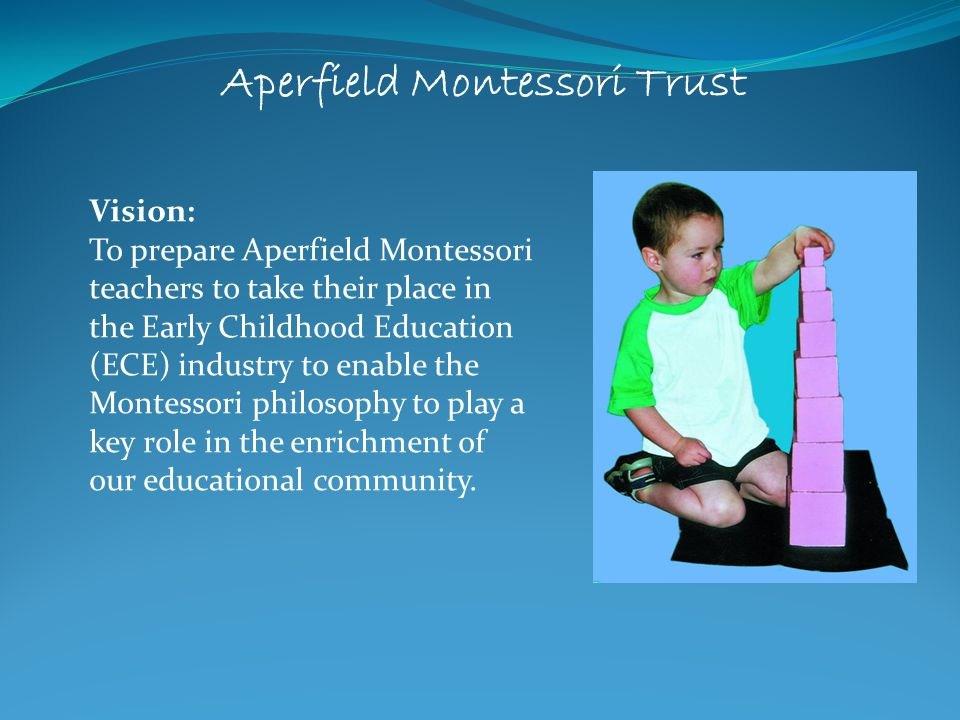 Mission Statement: 1.1The Aperfield Montessori Trust aims to promote the value of Montessori education in New Zealand.