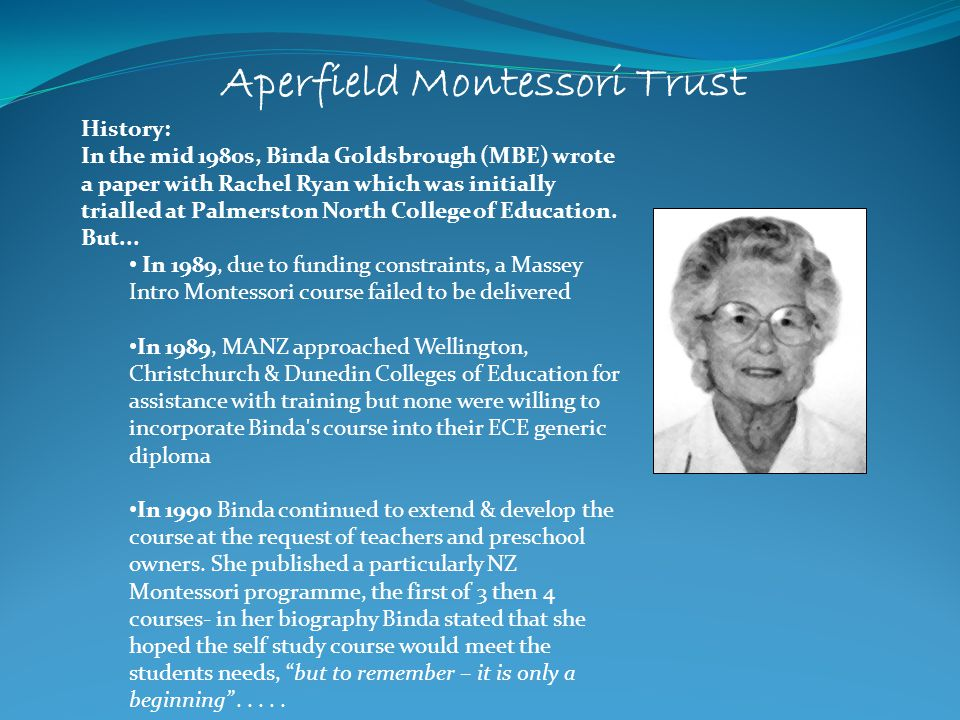 Aperfield Montessori Trust In June 1991 after serious negotiations with the Christchurch College of Education, the first face to face Introductory Montessori course was offered to a group of over 20 parents, teachers ECE and interested parties In 1992 the Aperfield Montessori Trust was incorporated under the Charitable Trusts Act.