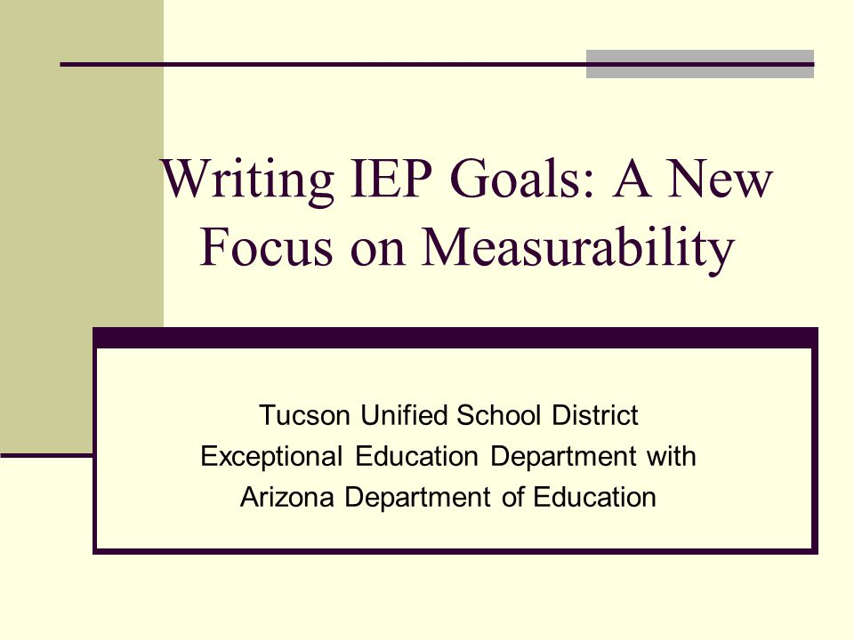 Writing IEP Goals: A New Focus on Measurability Tucson Unified School District Exceptional Education Department with Arizona Department of Education