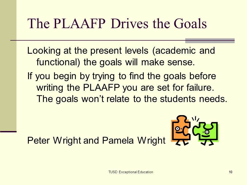 10 The PLAAFP Drives the Goals Looking at the present levels (academic and functional) the goals will make sense. If you begin by trying to find the g