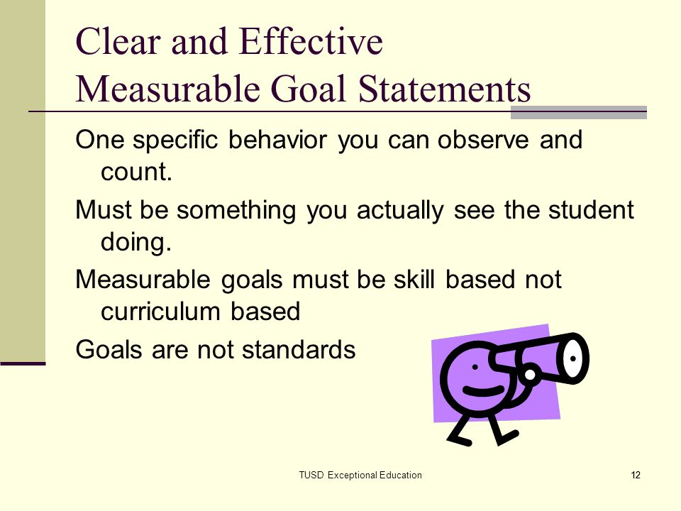 12 Clear and Effective Measurable Goal Statements One specific behavior you can observe and count.