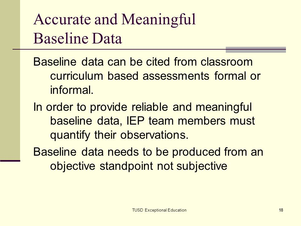 18TUSD Exceptional Education18 Accurate and Meaningful Baseline Data Baseline data can be cited from classroom curriculum based assessments formal or informal.