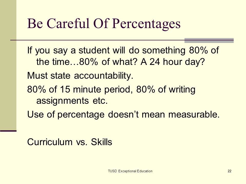 22 Be Careful Of Percentages If you say a student will do something 80% of the time…80% of what? A 24 hour day? Must state accountability. 80% of 15 m