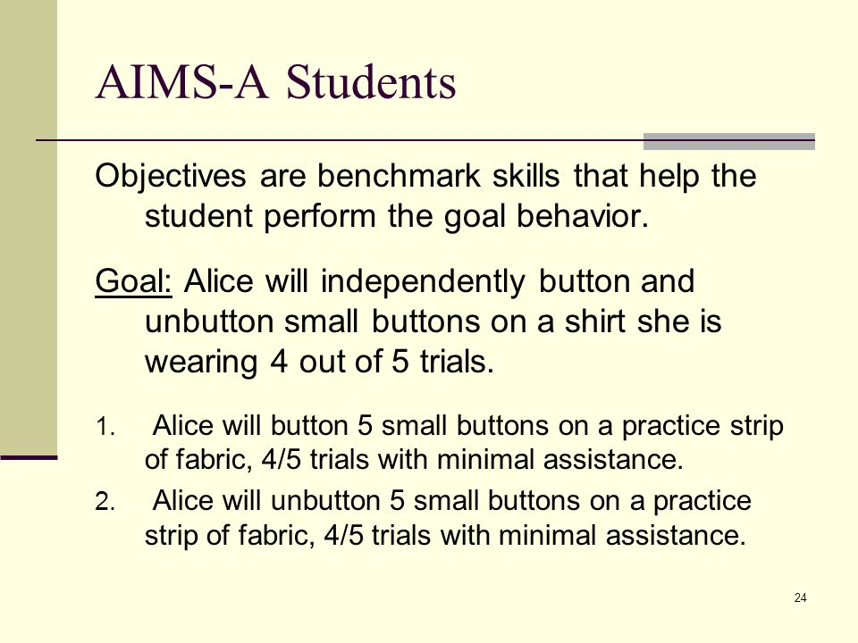 24 AIMS-A Students Objectives are benchmark skills that help the student perform the goal behavior.