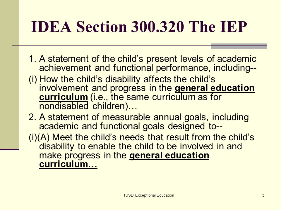 5 5 IDEA Section 300.320 The IEP 1.A statement of the childs present levels of academic achievement and functional performance, including-- (i) How th