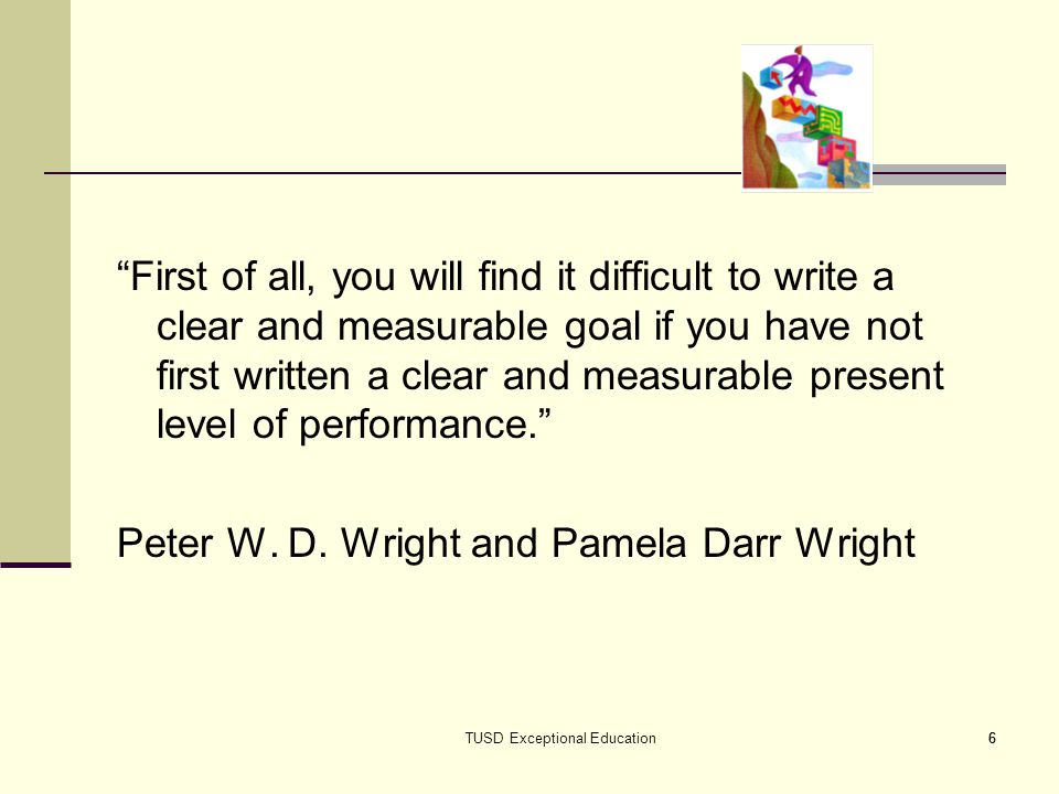 6 First of all, you will find it difficult to write a clear and measurable goal if you have not first written a clear and measurable present level of performance.