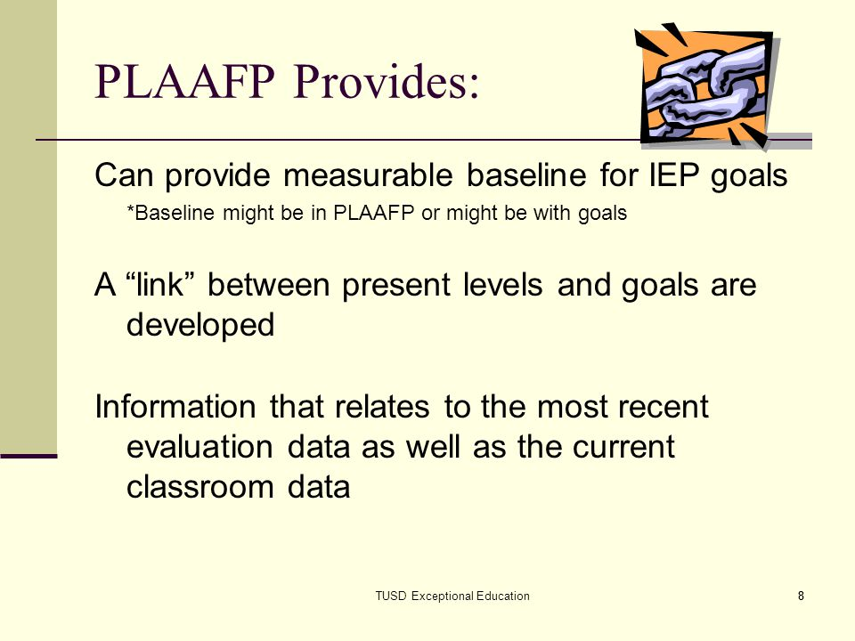 8 PLAAFP Provides: Can provide measurable baseline for IEP goals *Baseline might be in PLAAFP or might be with goals A link between present levels and goals are developed Information that relates to the most recent evaluation data as well as the current classroom data TUSD Exceptional Education8