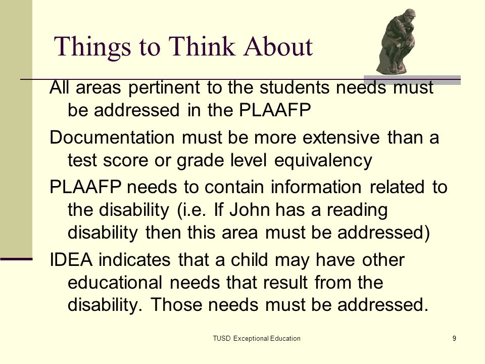 9 Things to Think About All areas pertinent to the students needs must be addressed in the PLAAFP Documentation must be more extensive than a test score or grade level equivalency PLAAFP needs to contain information related to the disability (i.e.