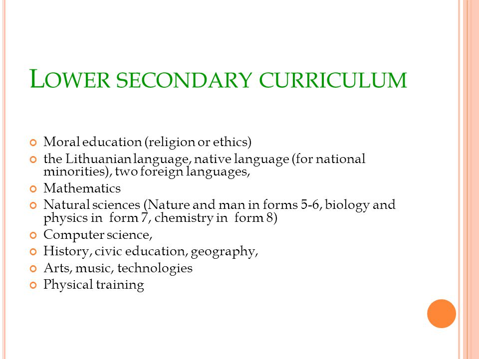 L OWER SECONDARY CURRICULUM Moral education (religion or ethics) the Lithuanian language, native language (for national minorities), two foreign languages, Mathematics Natural sciences (Nature and man in forms 5-6, biology and physics in form 7, chemistry in form 8) Computer science, History, civic education, geography, Arts, music, technologies Physical training