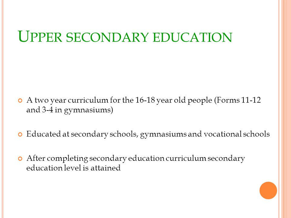 U PPER SECONDARY EDUCATION A two year curriculum for the 16-18 year old people (Forms 11-12 and 3-4 in gymnasiums) Educated at secondary schools, gymnasiums and vocational schools After completing secondary education curriculum secondary education level is attained
