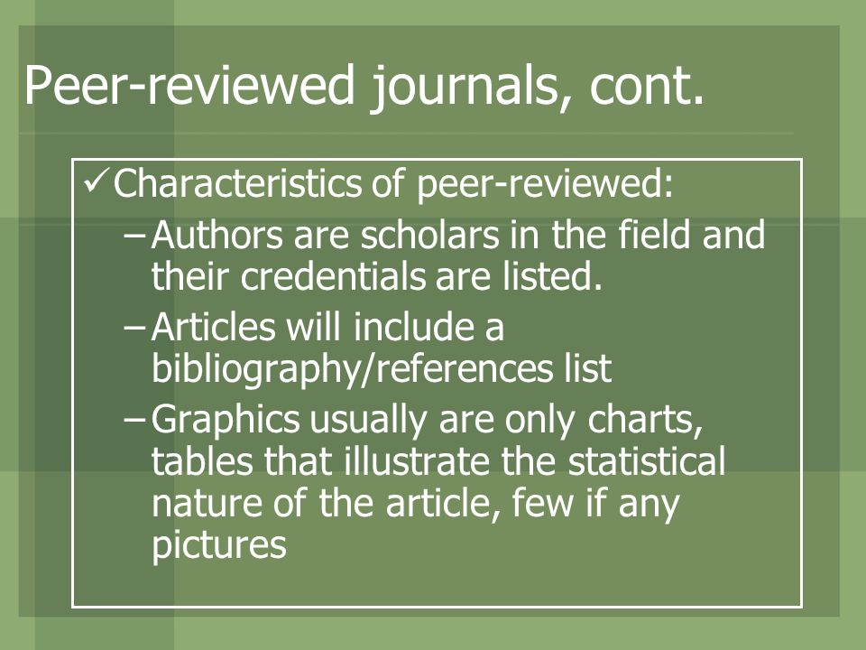 Peer-reviewed journals, cont. Characteristics of peer-reviewed: –Authors are scholars in the field and their credentials are listed. –Articles will in
