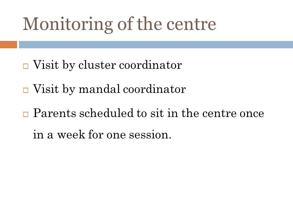 Monitoring of the centre Visit by cluster coordinator Visit by mandal coordinator Parents scheduled to sit in the centre once in a week for one session.