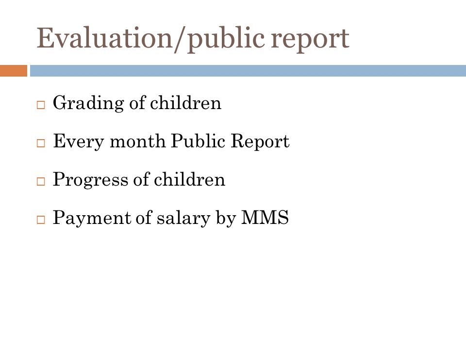 Evaluation/public report Grading of children Every month Public Report Progress of children Payment of salary by MMS