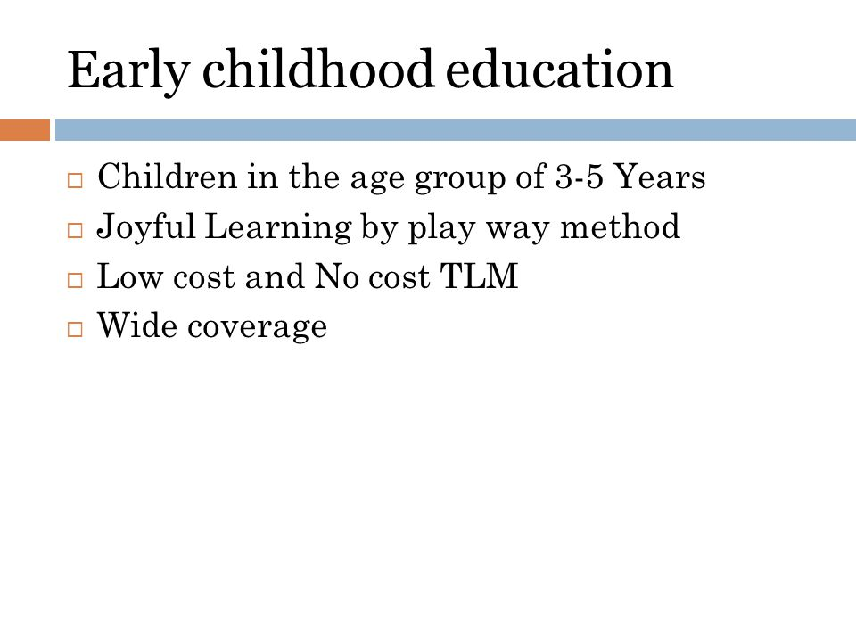 Early childhood education Children in the age group of 3-5 Years Joyful Learning by play way method Low cost and No cost TLM Wide coverage