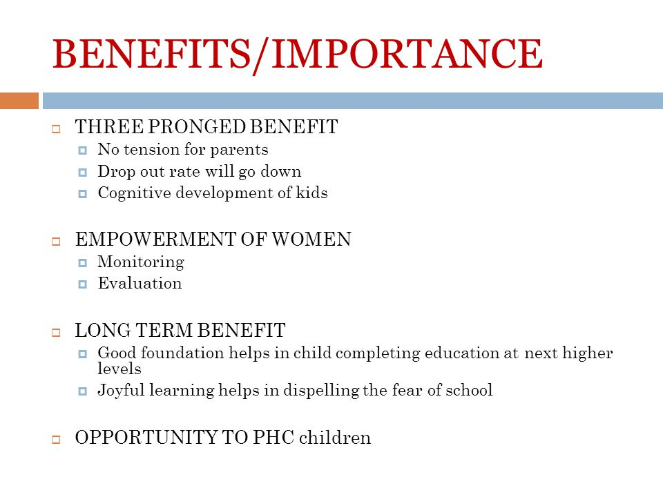 BENEFITS/IMPORTANCE THREE PRONGED BENEFIT No tension for parents Drop out rate will go down Cognitive development of kids EMPOWERMENT OF WOMEN Monitoring Evaluation LONG TERM BENEFIT Good foundation helps in child completing education at next higher levels Joyful learning helps in dispelling the fear of school OPPORTUNITY TO PHC children