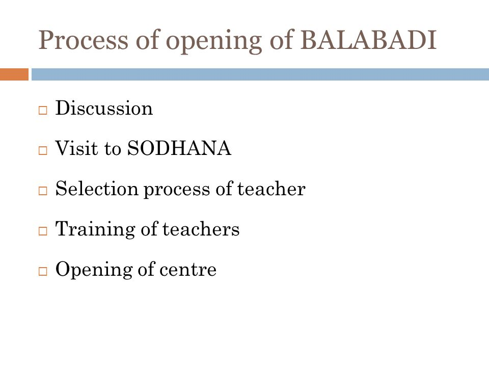 Process of opening of BALABADI Discussion Visit to SODHANA Selection process of teacher Training of teachers Opening of centre