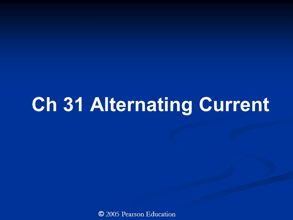 Ch 31 Alternating Current © 2005 Pearson Education