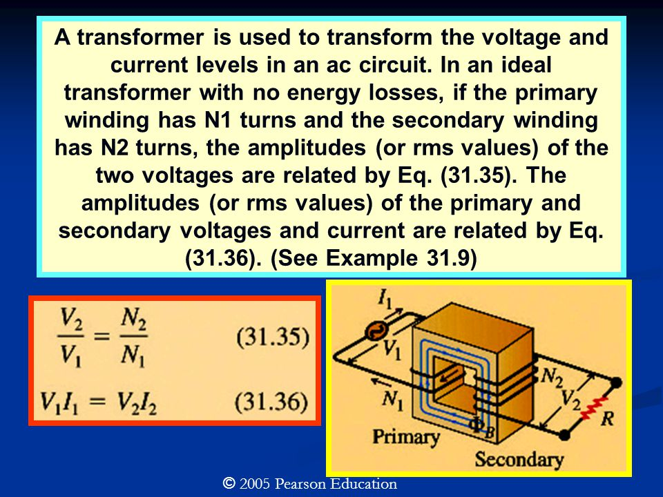 © 2005 Pearson Education A transformer is used to transform the voltage and current levels in an ac circuit.