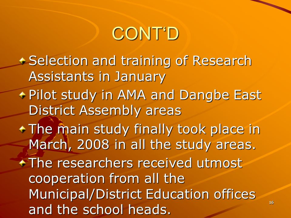 CONTD Selection and training of Research Assistants in January Pilot study in AMA and Dangbe East District Assembly areas The main study finally took