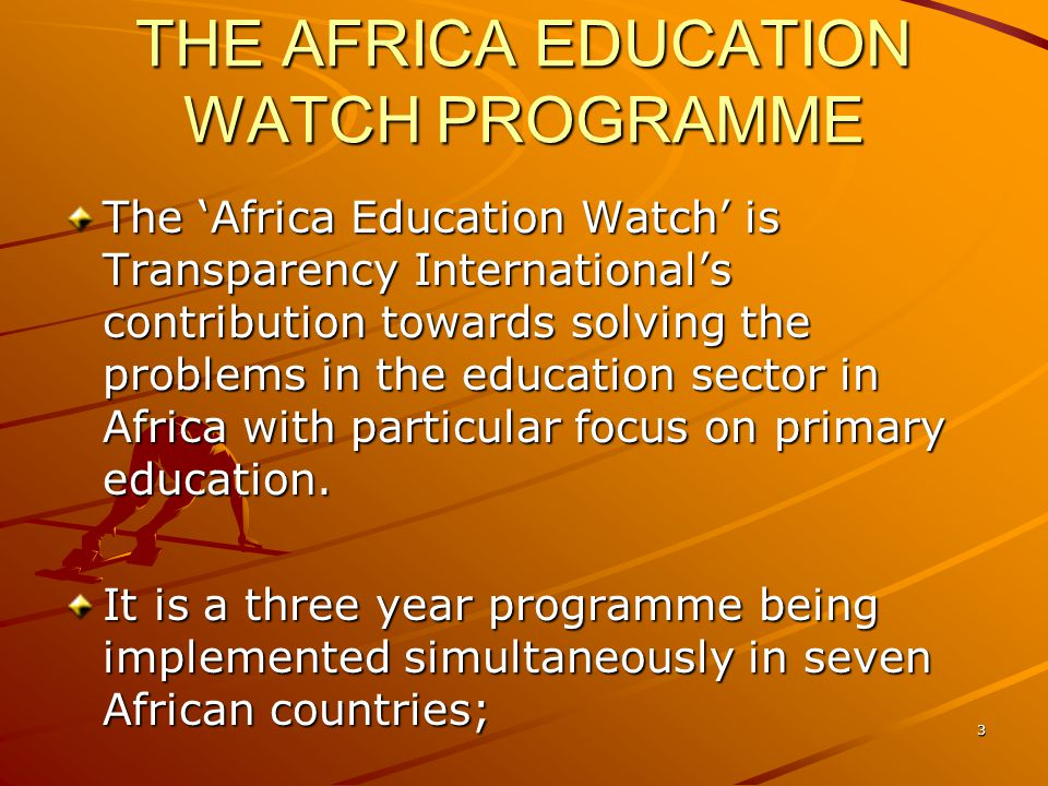 THE AFRICA EDUCATION WATCH PROGRAMME The Africa Education Watch is Transparency Internationals contribution towards solving the problems in the educat