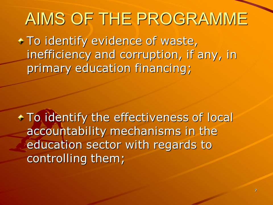 AIMS OF THE PROGRAMME To identify evidence of waste, inefficiency and corruption, if any, in primary education financing; To identify the effectivenes