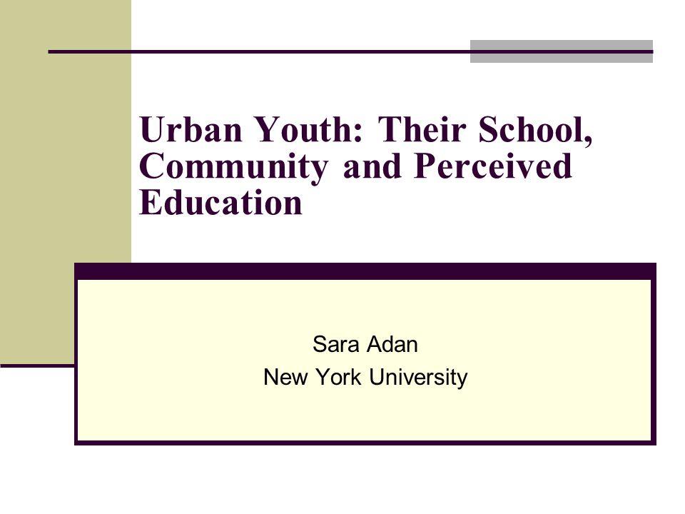 Urban Youth: Their School, Community and Perceived Education Sara Adan New York University