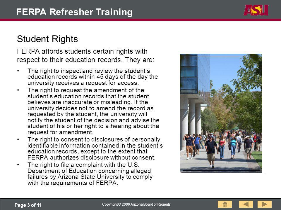 Page 3 of 11 Copyright © 2006 Arizona Board of Regents FERPA Refresher Training Student Rights The right to inspect and review the students education records within 45 days of the day the university receives a request for access.