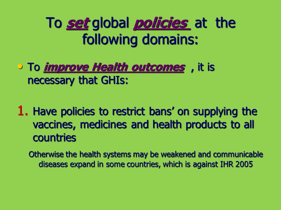 To set global policies at the following domains: To improve Health outcomes, it is necessary that GHIs: To improve Health outcomes, it is necessary that GHIs: 1.