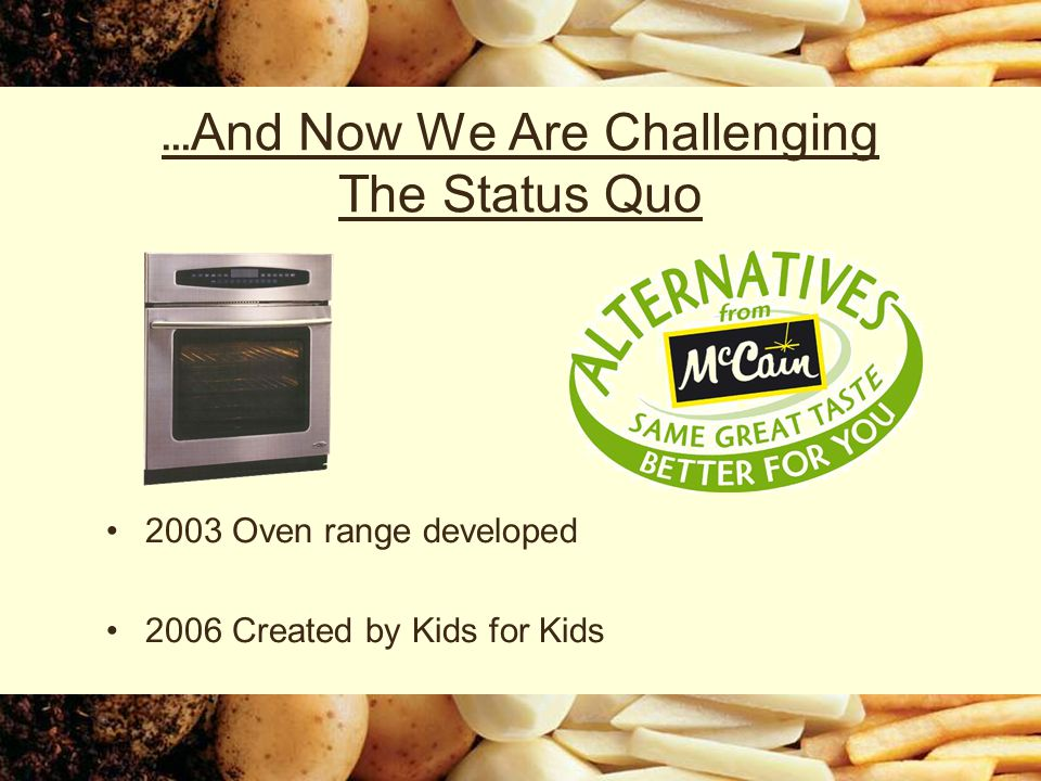 … And Now We Are Challenging The Status Quo 2003 Oven range developed 2006 Created by Kids for Kids