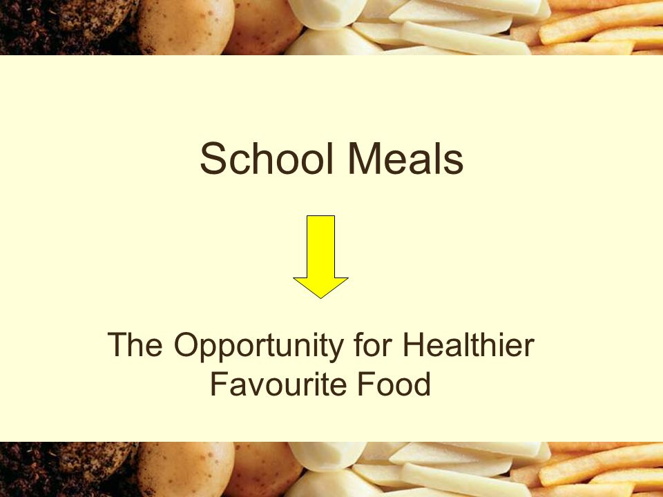 School Meals The Opportunity for Healthier Favourite Food