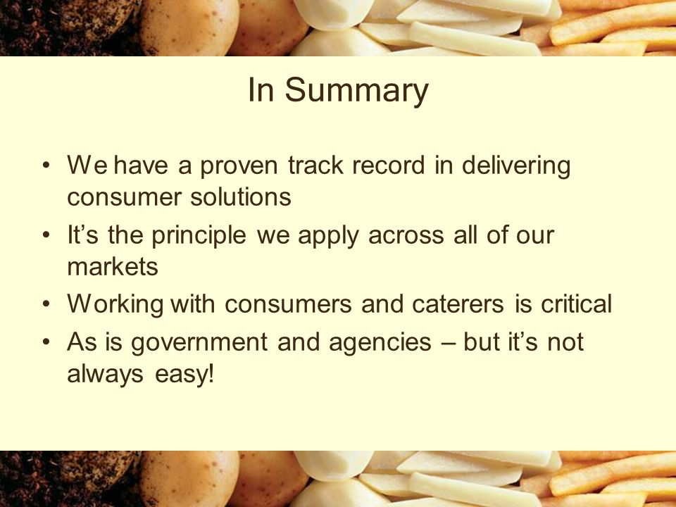 In Summary We have a proven track record in delivering consumer solutions Its the principle we apply across all of our markets Working with consumers and caterers is critical As is government and agencies – but its not always easy!