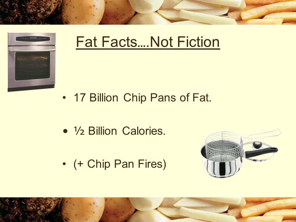 Fat Facts ….Not Fiction 17 Billion Chip Pans of Fat. ½ Billion Calories. (+ Chip Pan Fires)